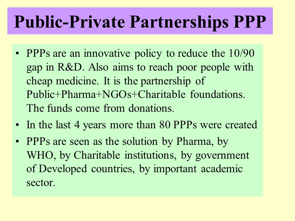 Public-Private Partnerships PPP PPPs are an innovative policy to reduce the 10/90 gap in R&D. Also aims to reach poor people with cheap medicine. It i