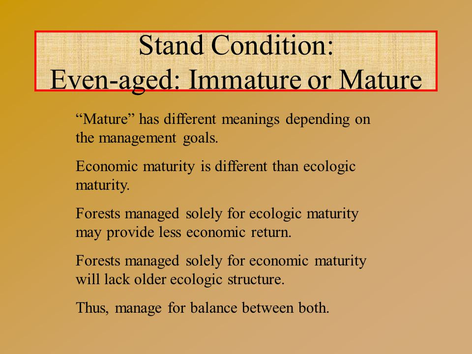 Stand Condition: Even-aged: Immature or Mature Mature has different meanings depending on the management goals.
