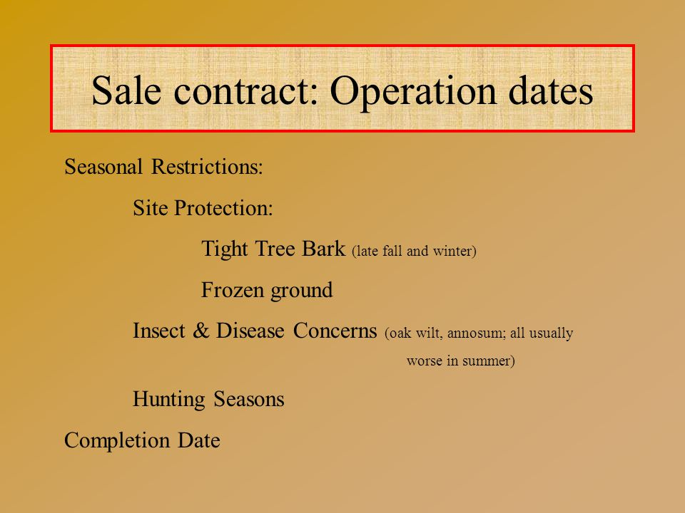 Sale contract: Operation dates Seasonal Restrictions: Site Protection: Tight Tree Bark (late fall and winter) Frozen ground Insect & Disease Concerns (oak wilt, annosum; all usually worse in summer) Hunting Seasons Completion Date
