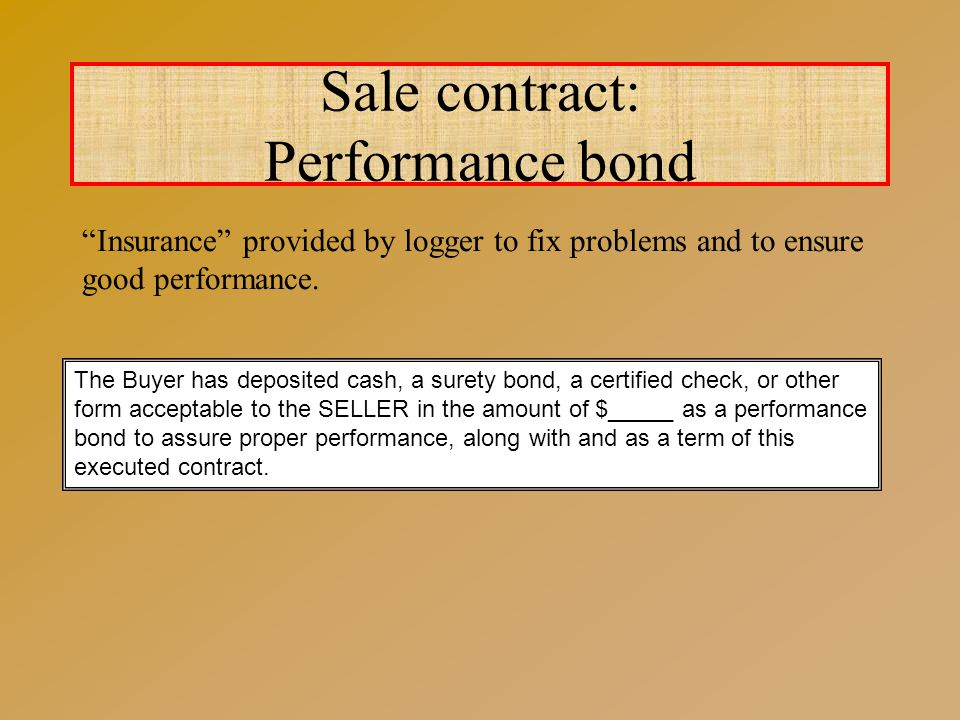 Sale contract: Performance bond The Buyer has deposited cash, a surety bond, a certified check, or other form acceptable to the SELLER in the amount of $_____ as a performance bond to assure proper performance, along with and as a term of this executed contract.