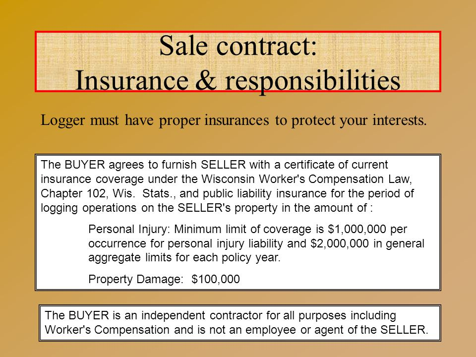 Sale contract: Insurance & responsibilities The BUYER agrees to furnish SELLER with a certificate of current insurance coverage under the Wisconsin Worker s Compensation Law, Chapter 102, Wis.