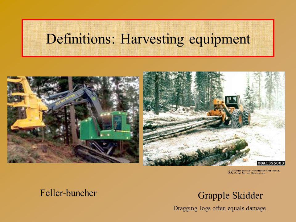 Definitions: Harvesting equipment Grapple Skidder Feller-buncher USDA Forest Service - Northeastern Area Archive, USDA Forest Service, Bugwood.org Dragging logs often equals damage.