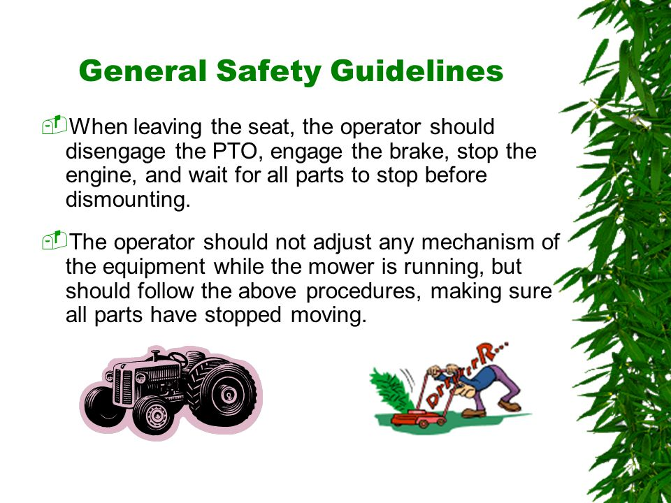 Oklahoma State University General Safety Guidelines  When leaving the seat, the operator should disengage the PTO, engage the brake, stop the engine, and wait for all parts to stop before dismounting.