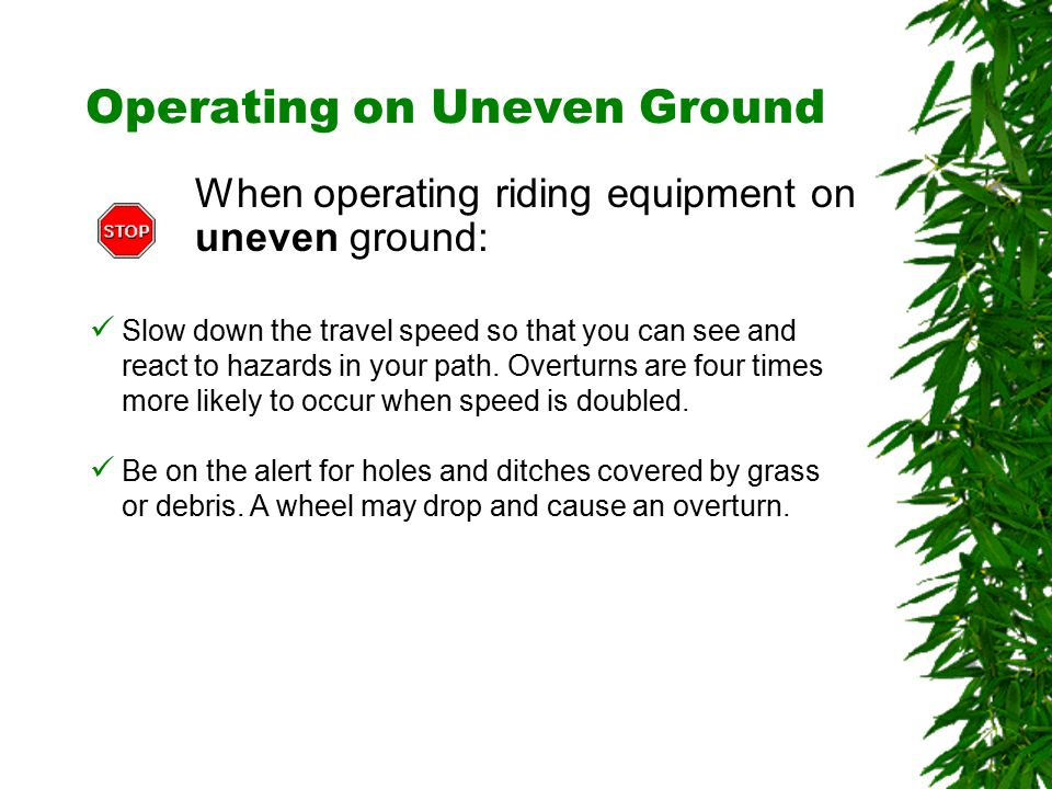 Oklahoma State University Operating on Uneven Ground When operating riding equipment on uneven ground: Slow down the travel speed so that you can see and react to hazards in your path.