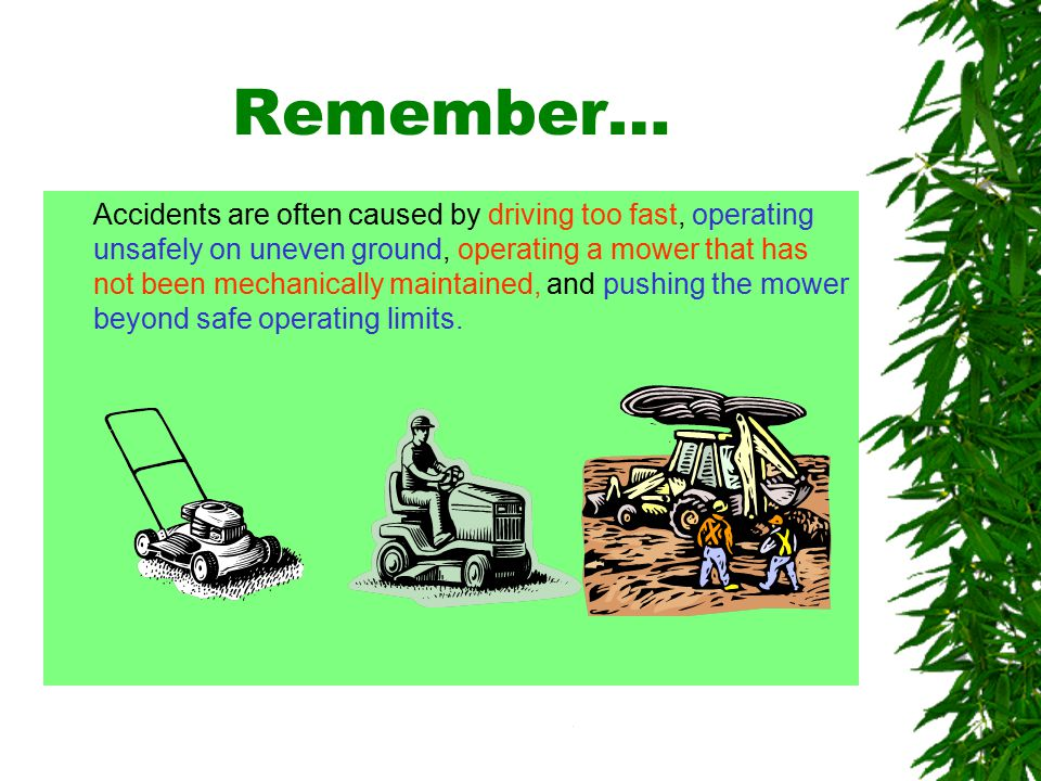 Oklahoma State University Remember… Accidents are often caused by driving too fast, operating unsafely on uneven ground, operating a mower that has not been mechanically maintained, and pushing the mower beyond safe operating limits.