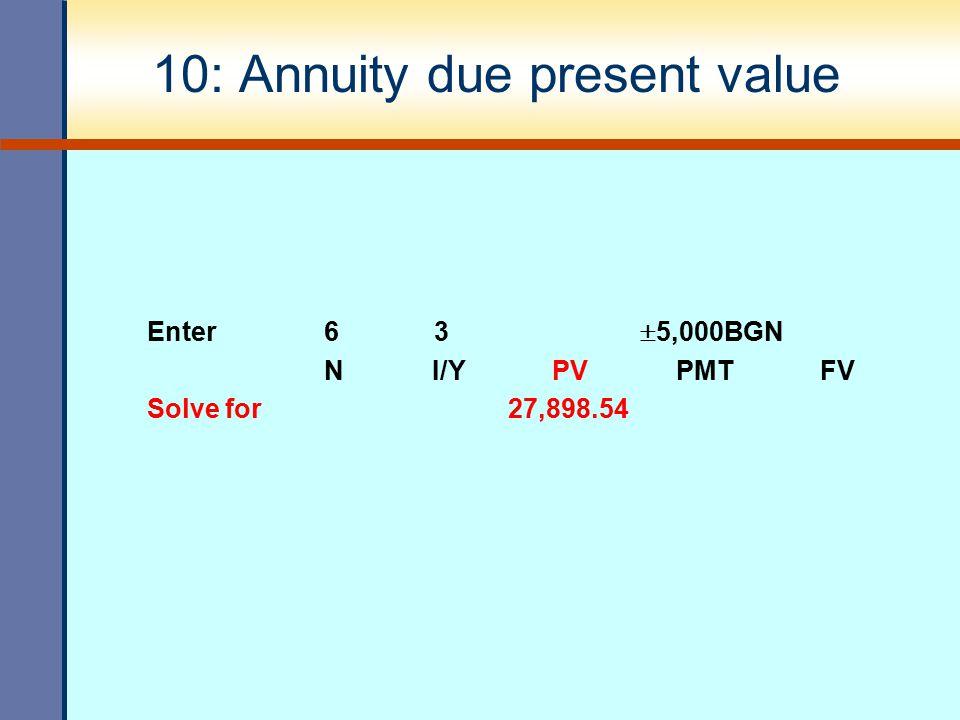 10: Annuity due present value Enter 6 3  5,000BGN N I/Y PV PMT FV Solve for 27,898.54