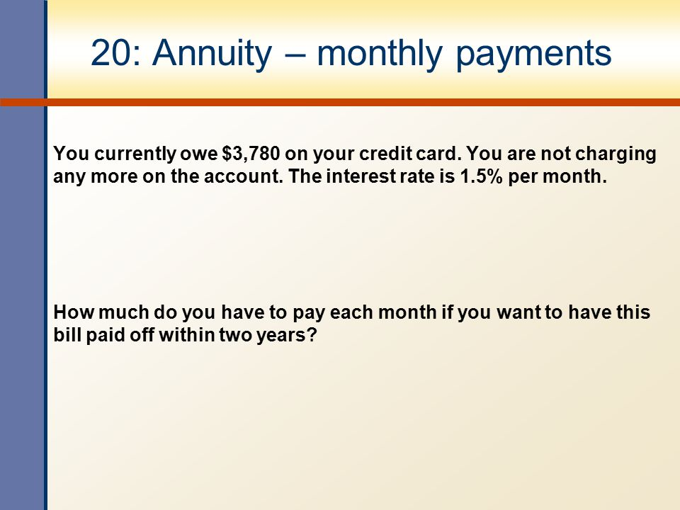 20: Annuity – monthly payments You currently owe $3,780 on your credit card. You are not charging any more on the account. The interest rate is 1.5% p