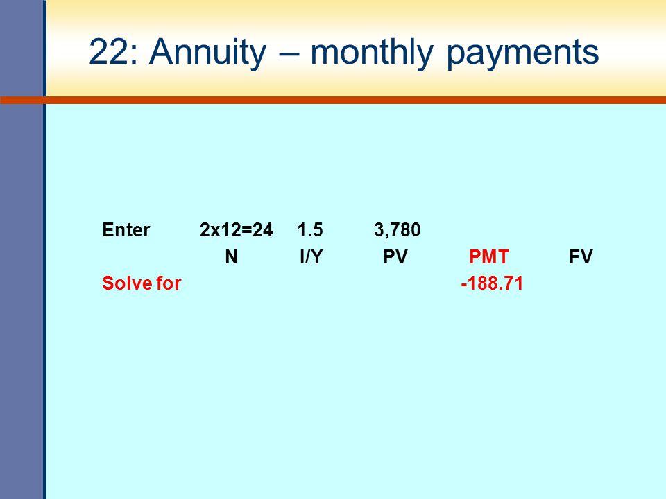 22: Annuity – monthly payments Enter 2x12=24 1.5 3,780 N I/Y PV PMT FV Solve for -188.71