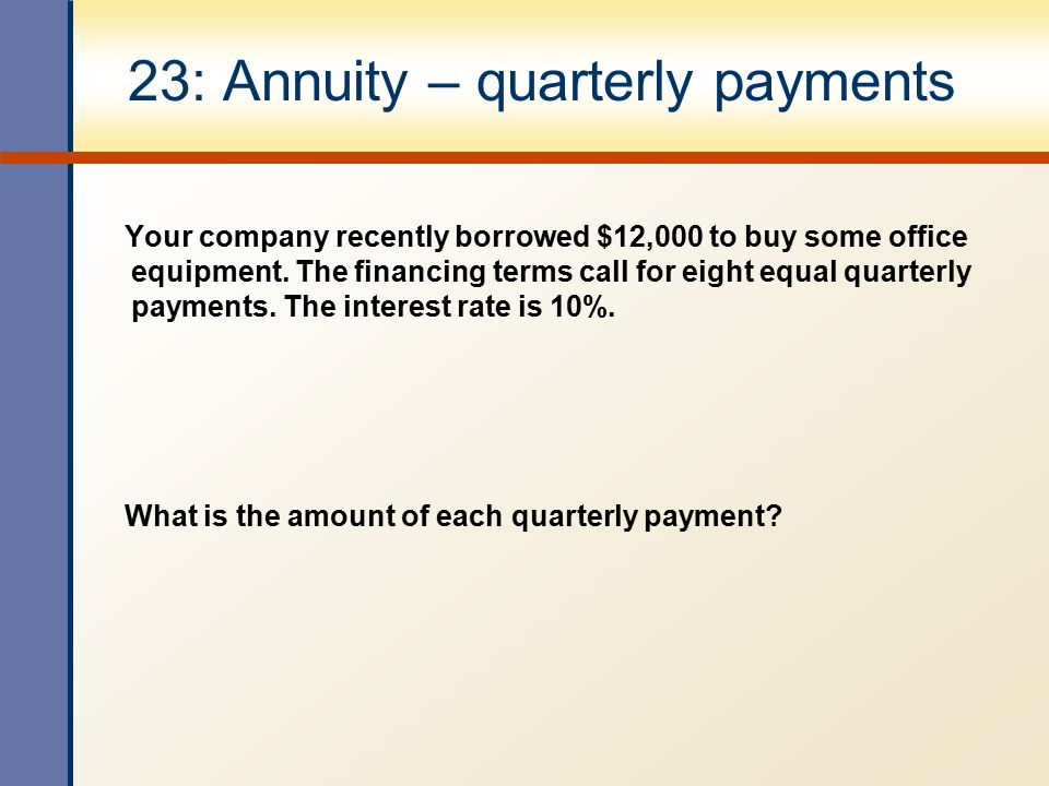 23: Annuity – quarterly payments Your company recently borrowed $12,000 to buy some office equipment. The financing terms call for eight equal quarter
