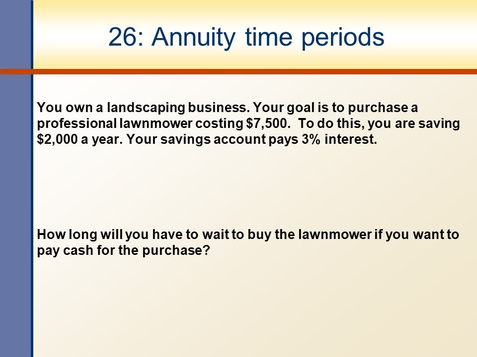 26: Annuity time periods You own a landscaping business. Your goal is to purchase a professional lawnmower costing $7,500. To do this, you are saving