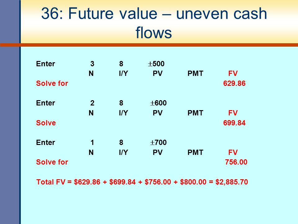 36: Future value – uneven cash flows Enter 3 8  500 N I/Y PV PMT FV Solve for 629.86 Enter 2 8  600 N I/Y PV PMT FV Solve 699.84 Enter 1 8  700 N I