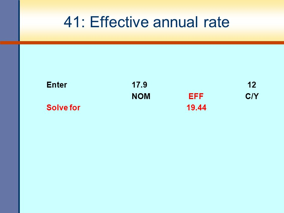41: Effective annual rate Enter17.9 12 NOMEFFC/Y Solve for 19.44