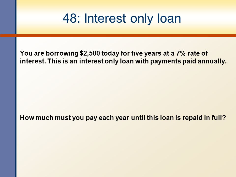 48: Interest only loan You are borrowing $2,500 today for five years at a 7% rate of interest. This is an interest only loan with payments paid annual