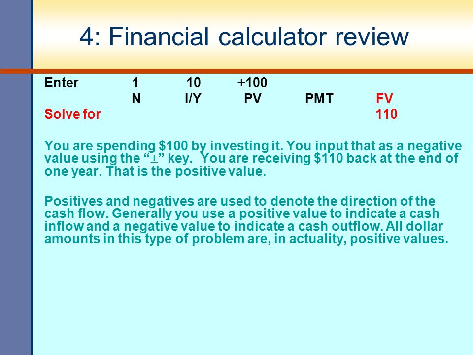 4: Financial calculator review Enter 1 10  100 N I/Y PV PMT FV Solve for 110 You are spending $100 by investing it. You input that as a negative valu
