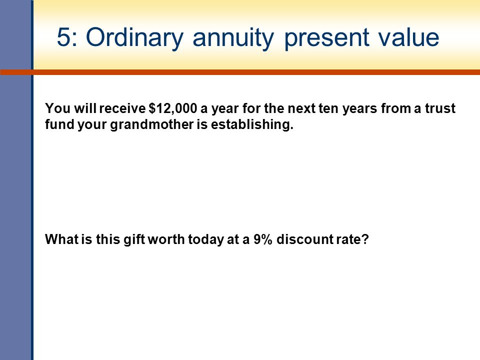 5: Ordinary annuity present value You will receive $12,000 a year for the next ten years from a trust fund your grandmother is establishing. What is t