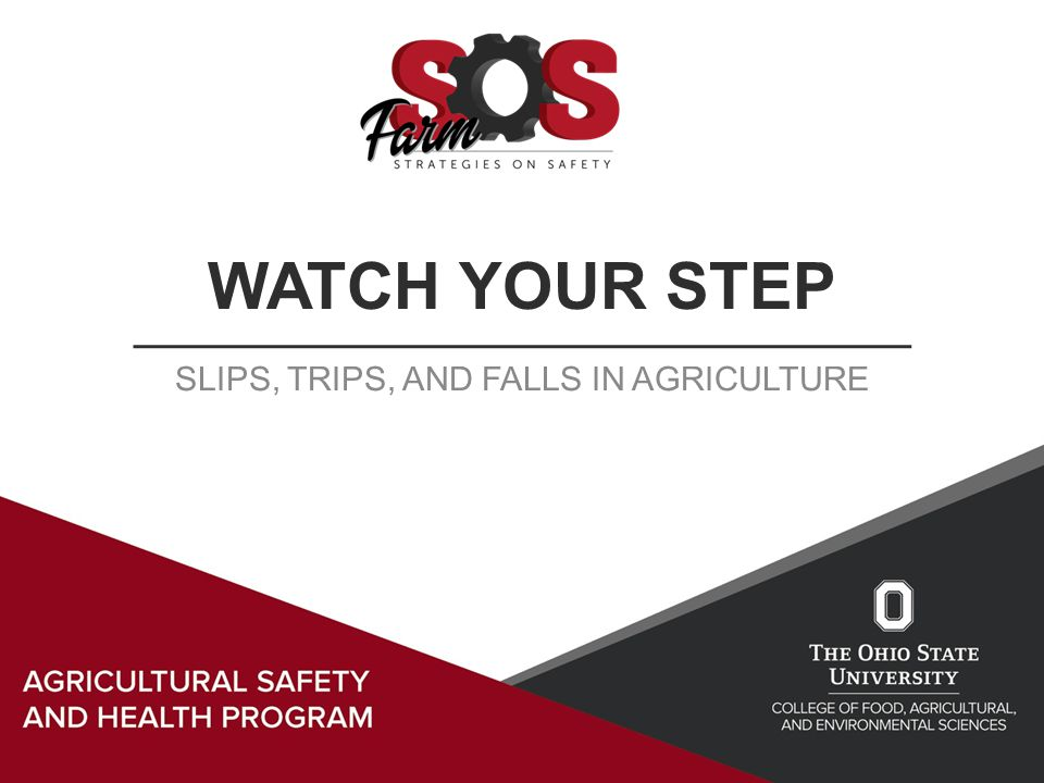 WATCH YOUR STEP SLIPS, TRIPS, AND FALLS IN AGRICULTURE