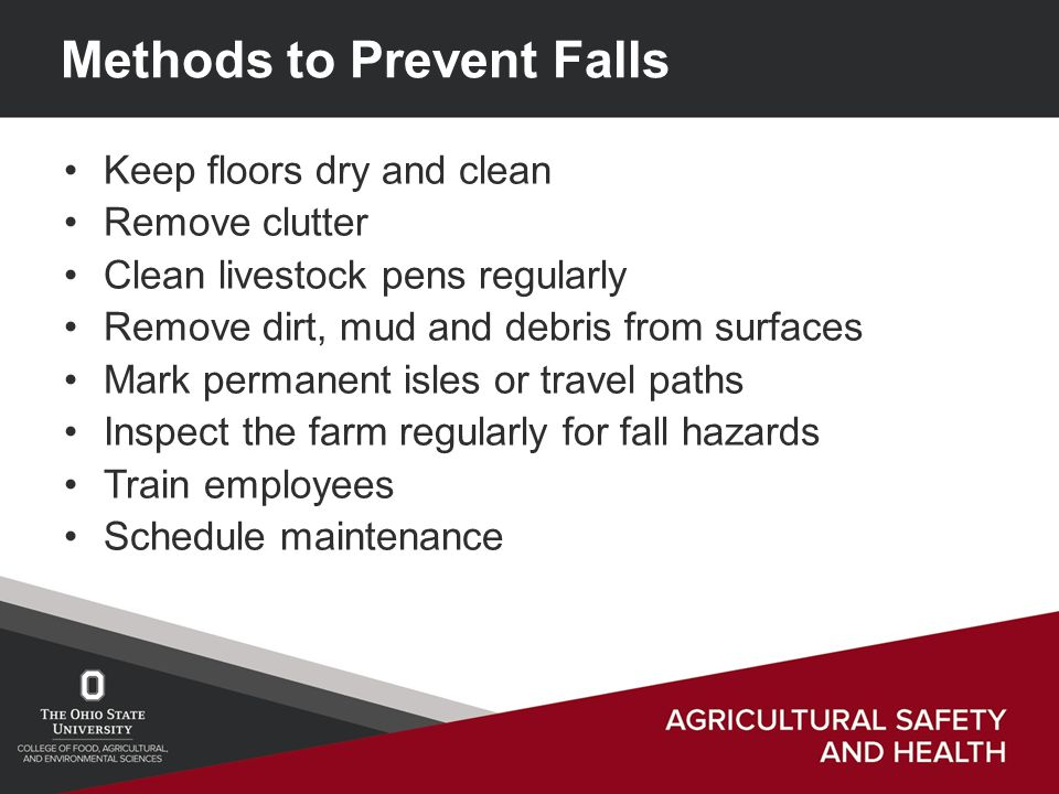 Methods to Prevent Falls Keep floors dry and clean Remove clutter Clean livestock pens regularly Remove dirt, mud and debris from surfaces Mark permanent isles or travel paths Inspect the farm regularly for fall hazards Train employees Schedule maintenance