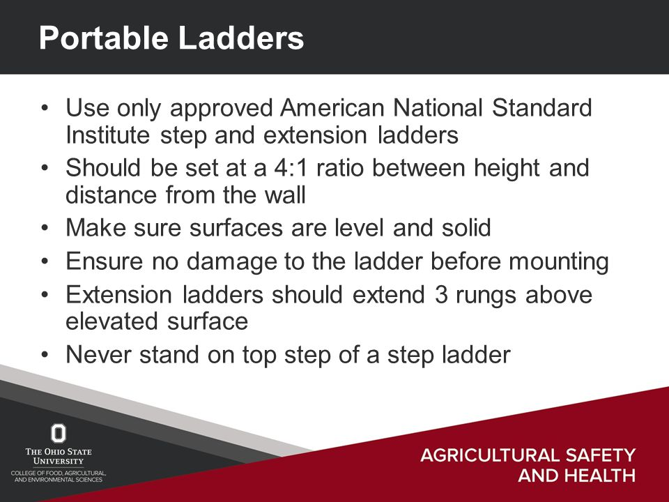 Portable Ladders Use only approved American National Standard Institute step and extension ladders Should be set at a 4:1 ratio between height and distance from the wall Make sure surfaces are level and solid Ensure no damage to the ladder before mounting Extension ladders should extend 3 rungs above elevated surface Never stand on top step of a step ladder