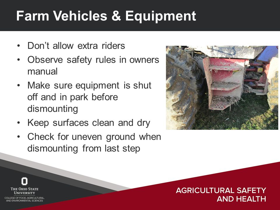 Farm Vehicles & Equipment Don't allow extra riders Observe safety rules in owners manual Make sure equipment is shut off and in park before dismounting Keep surfaces clean and dry Check for uneven ground when dismounting from last step