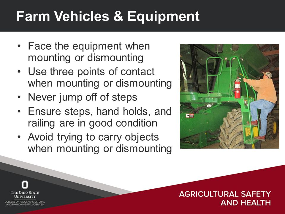 Farm Vehicles & Equipment Face the equipment when mounting or dismounting Use three points of contact when mounting or dismounting Never jump off of steps Ensure steps, hand holds, and railing are in good condition Avoid trying to carry objects when mounting or dismounting