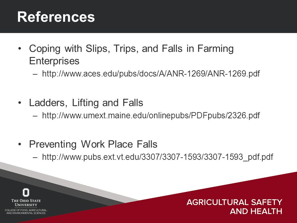 References Coping with Slips, Trips, and Falls in Farming Enterprises –http://www.aces.edu/pubs/docs/A/ANR-1269/ANR-1269.pdf Ladders, Lifting and Falls –http://www.umext.maine.edu/onlinepubs/PDFpubs/2326.pdf Preventing Work Place Falls –http://www.pubs.ext.vt.edu/3307/3307-1593/3307-1593_pdf.pdf