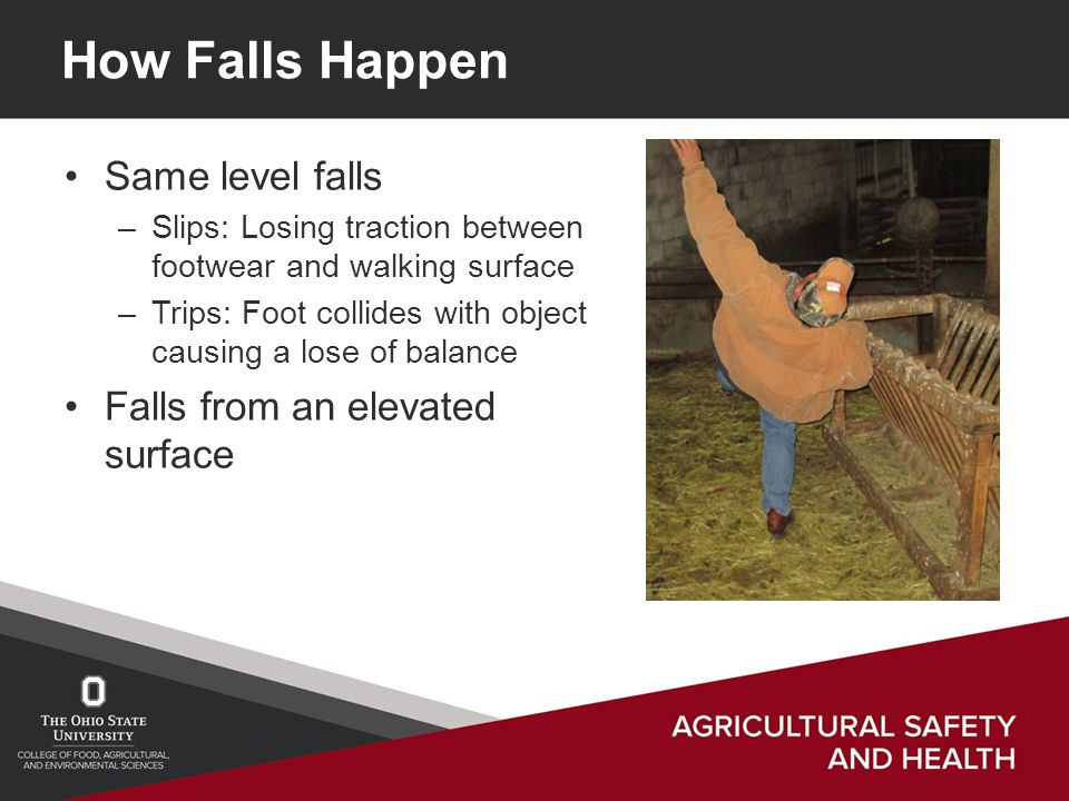 Summary Slips and Falls are sources of the most common injuries on a farm.