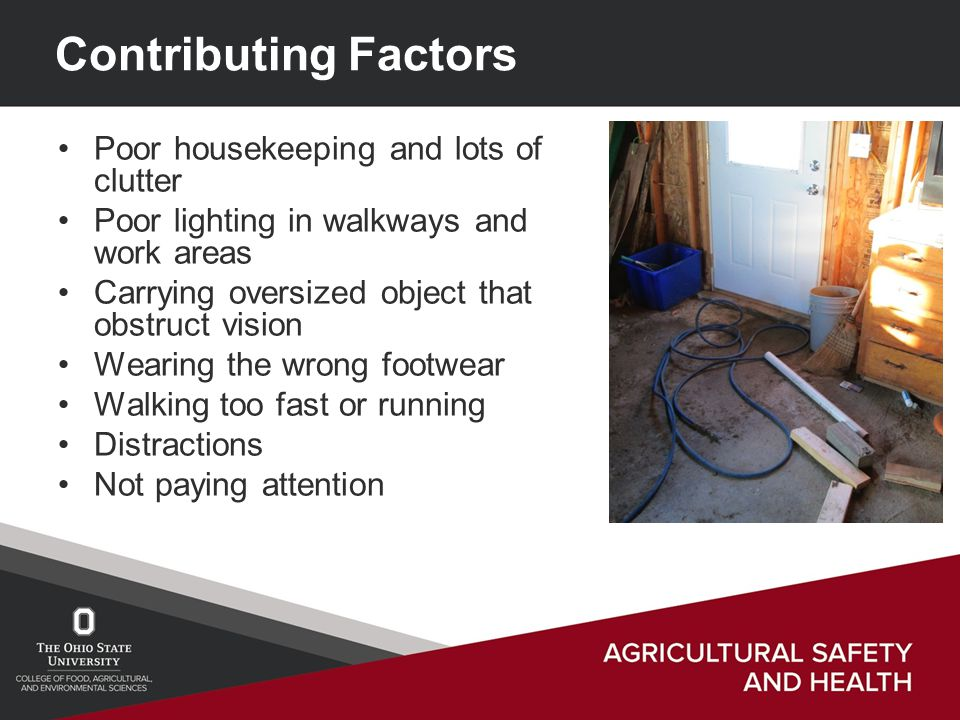 Contributing Factors Poor housekeeping and lots of clutter Poor lighting in walkways and work areas Carrying oversized object that obstruct vision Wearing the wrong footwear Walking too fast or running Distractions Not paying attention