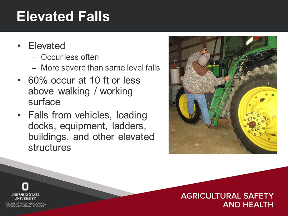 Elevated Falls Elevated –Occur less often –More severe than same level falls 60% occur at 10 ft or less above walking / working surface Falls from vehicles, loading docks, equipment, ladders, buildings, and other elevated structures
