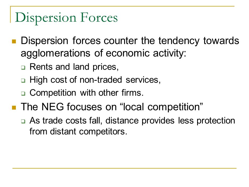 Dispersion Forces Dispersion forces counter the tendency towards agglomerations of economic activity:  Rents and land prices,  High cost of non-trad
