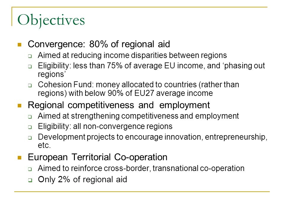 Objectives Convergence: 80% of regional aid  Aimed at reducing income disparities between regions  Eligibility: less than 75% of average EU income,