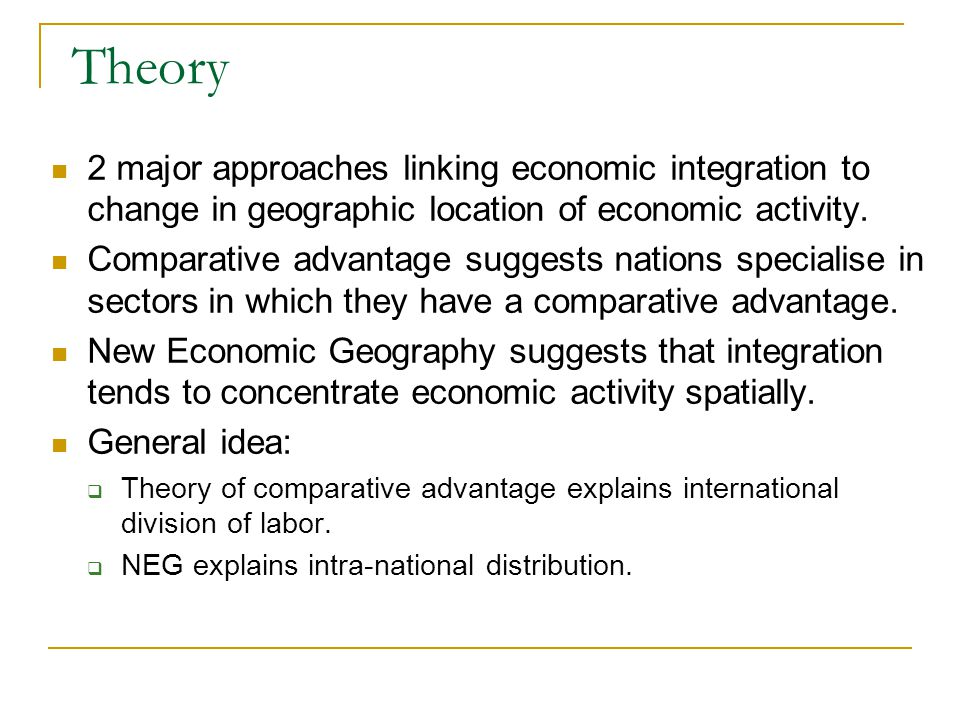 Theory 2 major approaches linking economic integration to change in geographic location of economic activity. Comparative advantage suggests nations s