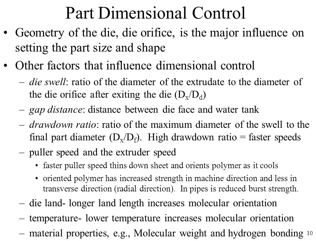 10 Part Dimensional Control Geometry of the die, die orifice, is the major influence on setting the part size and shape Other factors that influence d