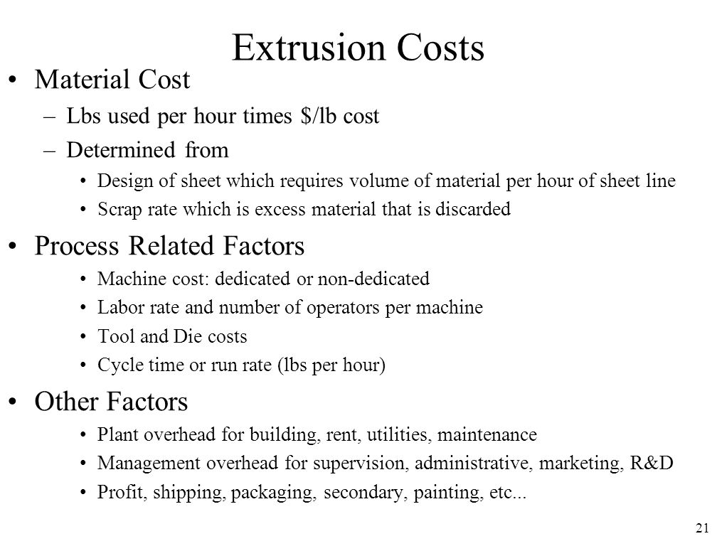 21 Extrusion Costs Material Cost –Lbs used per hour times $/lb cost –Determined from Design of sheet which requires volume of material per hour of she
