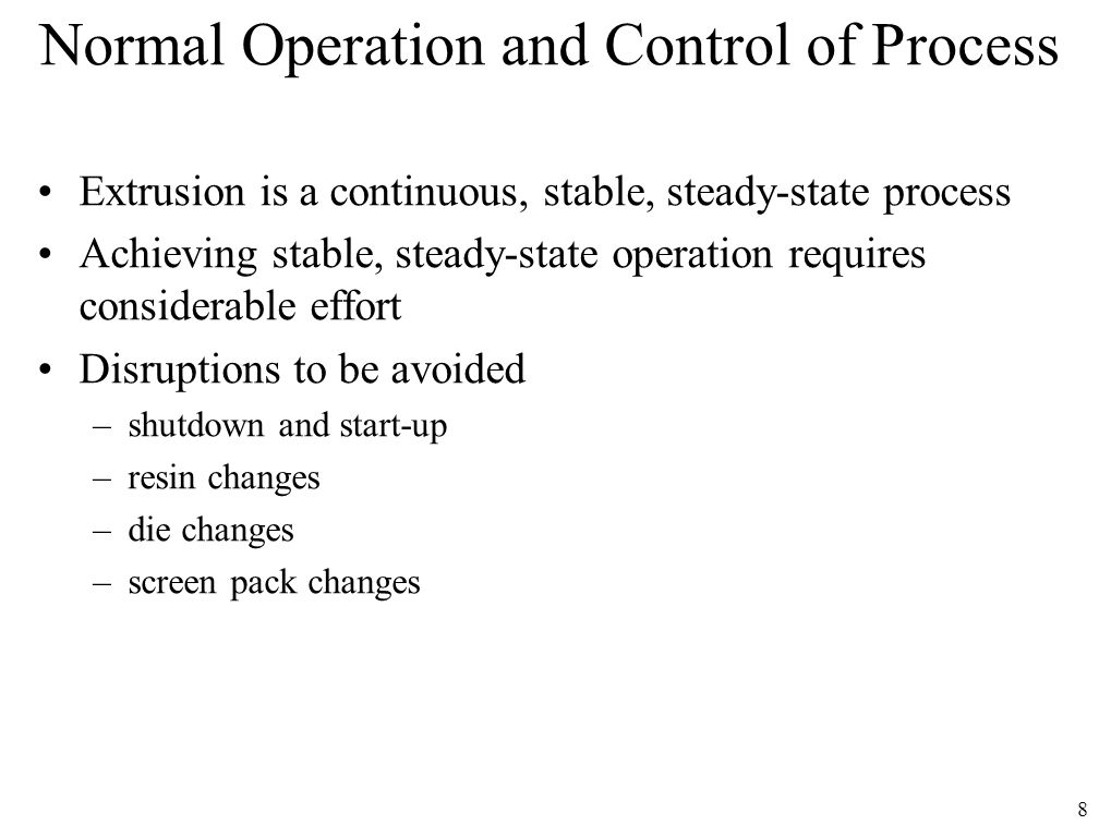 8 Normal Operation and Control of Process Extrusion is a continuous, stable, steady-state process Achieving stable, steady-state operation requires co