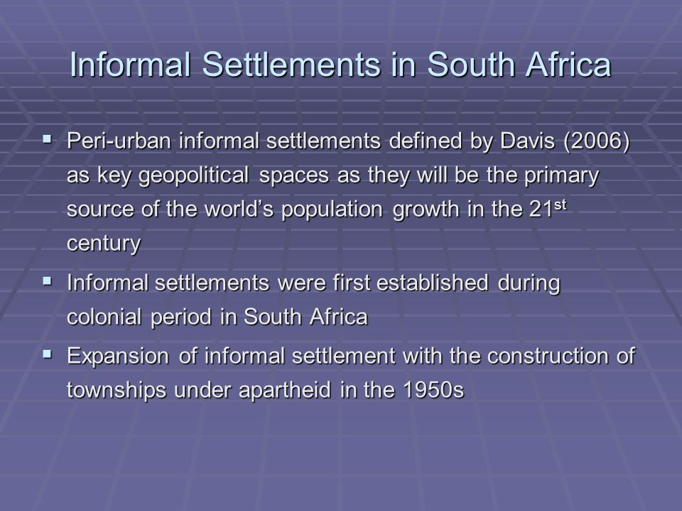 Informal Settlements in South Africa  Peri-urban informal settlements defined by Davis (2006) as key geopolitical spaces as they will be the primary source of the world's population growth in the 21 st century  Informal settlements were first established during colonial period in South Africa  Expansion of informal settlement with the construction of townships under apartheid in the 1950s