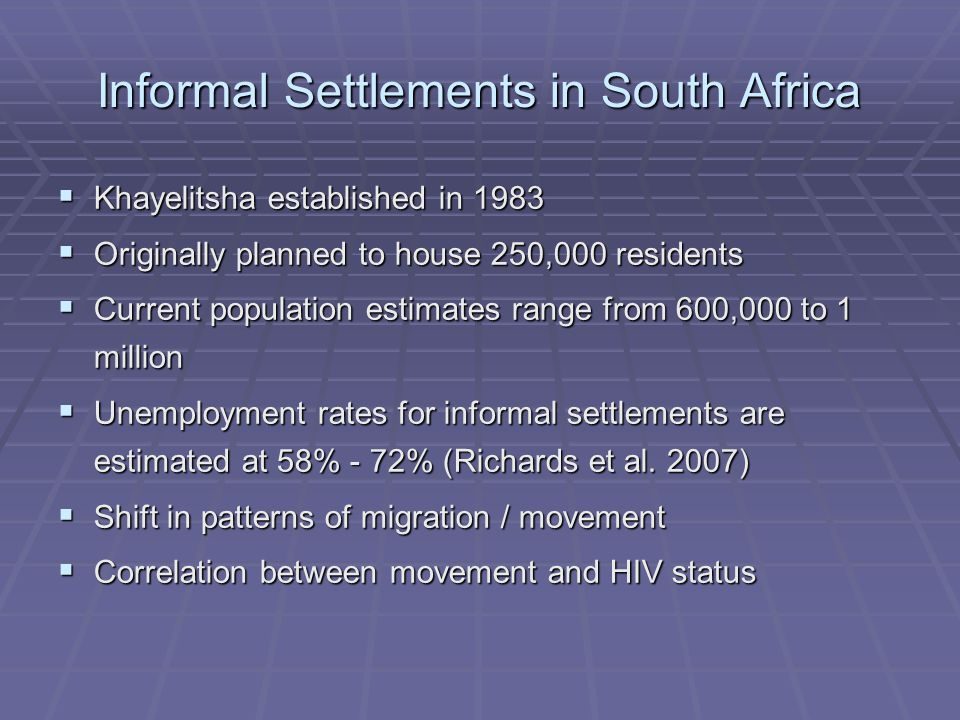 Informal Settlements in South Africa  Khayelitsha established in 1983  Originally planned to house 250,000 residents  Current population estimates range from 600,000 to 1 million  Unemployment rates for informal settlements are estimated at 58% - 72% (Richards et al.