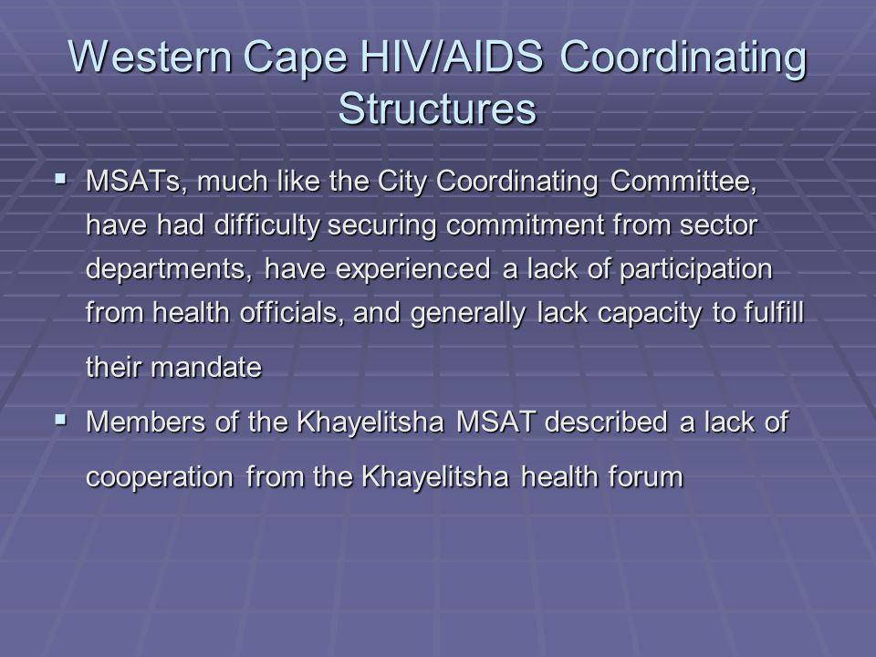 Western Cape HIV/AIDS Coordinating Structures  MSATs, much like the City Coordinating Committee, have had difficulty securing commitment from sector departments, have experienced a lack of participation from health officials, and generally lack capacity to fulfill their mandate  Members of the Khayelitsha MSAT described a lack of cooperation from the Khayelitsha health forum