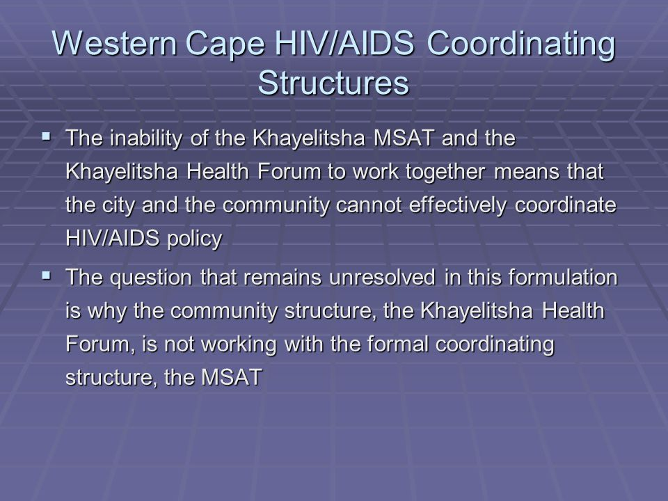 Western Cape HIV/AIDS Coordinating Structures  The inability of the Khayelitsha MSAT and the Khayelitsha Health Forum to work together means that the city and the community cannot effectively coordinate HIV/AIDS policy  The question that remains unresolved in this formulation is why the community structure, the Khayelitsha Health Forum, is not working with the formal coordinating structure, the MSAT