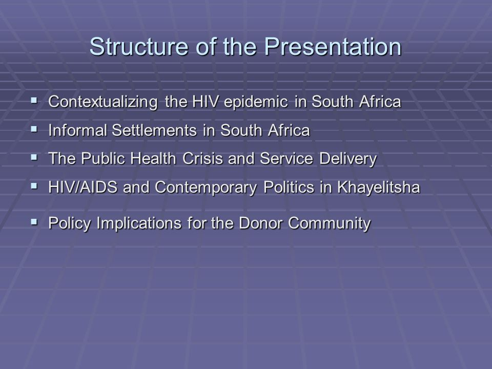 Structure of the Presentation  Contextualizing the HIV epidemic in South Africa  Informal Settlements in South Africa  The Public Health Crisis and Service Delivery  HIV/AIDS and Contemporary Politics in Khayelitsha  Policy Implications for the Donor Community