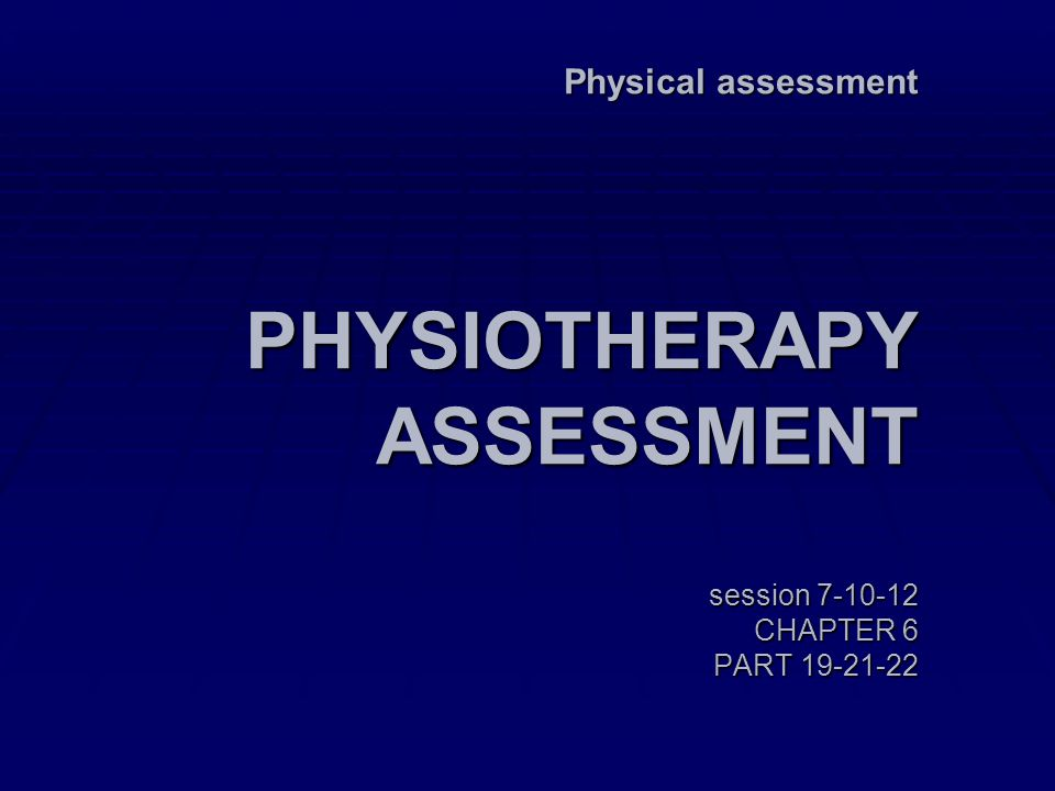 Physical assessment PHYSIOTHERAPY ASSESSMENT session 7-10-12 CHAPTER 6 PART 19-21-22