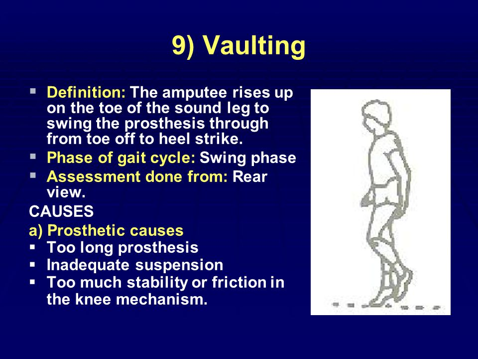 9) Vaulting   Definition: The amputee rises up on the toe of the sound leg to swing the prosthesis through from toe off to heel strike.