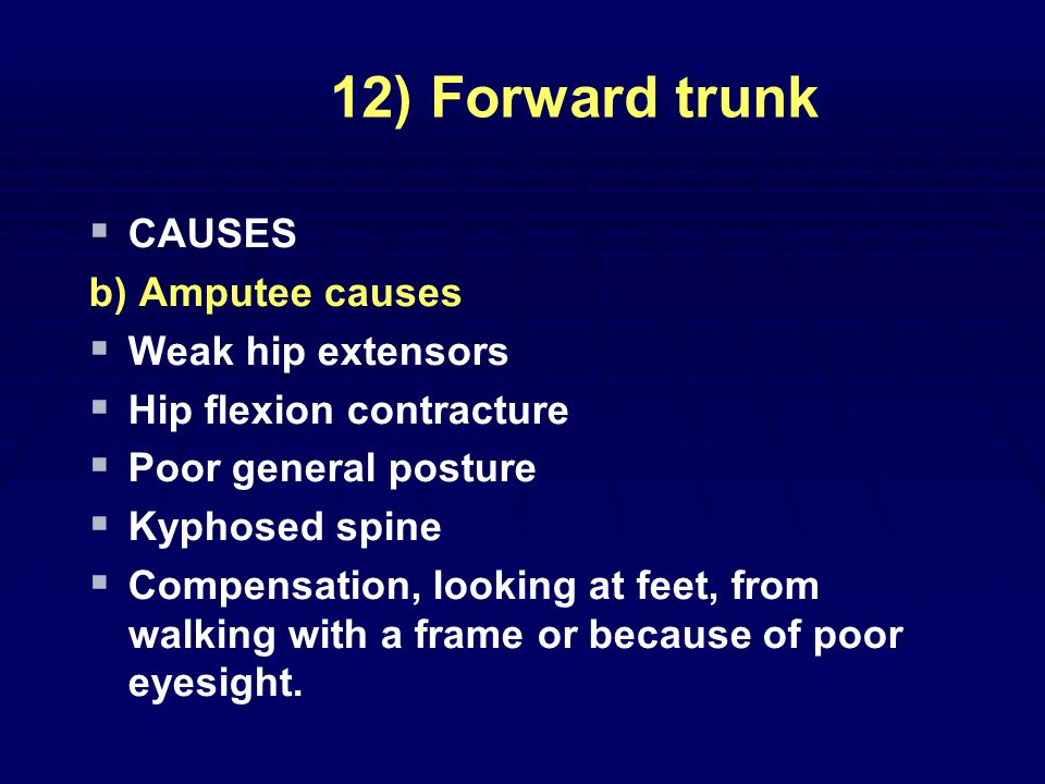 12) Forward trunk   CAUSES b) Amputee causes   Weak hip extensors   Hip flexion contracture   Poor general posture   Kyphosed spine   Compensation, looking at feet, from walking with a frame or because of poor eyesight.