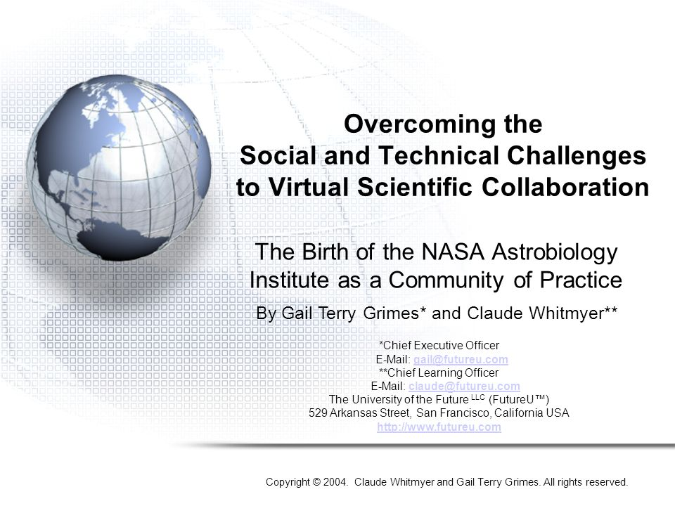Overcoming the Social and Technical Challenges to Virtual Scientific Collaboration The Birth of the NASA Astrobiology Institute as a Community of Practice By Gail Terry Grimes* and Claude Whitmyer** *Chief Executive Officer E-Mail: gail@futureu.comgail@futureu.com **Chief Learning Officer E-Mail: claude@futureu.comclaude@futureu.com The University of the Future LLC (FutureU™) 529 Arkansas Street, San Francisco, California USA http://www.futureu.com Copyright © 2004.