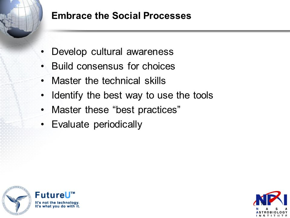 10 Embrace the Social Processes Develop cultural awareness Build consensus for choices Master the technical skills Identify the best way to use the tools Master these best practices Evaluate periodically