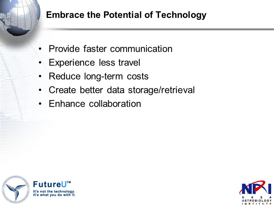11 Embrace the Potential of Technology Provide faster communication Experience less travel Reduce long-term costs Create better data storage/retrieval Enhance collaboration