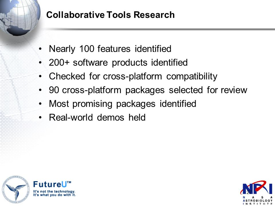 27 Collaborative Tools Research Nearly 100 features identified 200+ software products identified Checked for cross-platform compatibility 90 cross-platform packages selected for review Most promising packages identified Real-world demos held