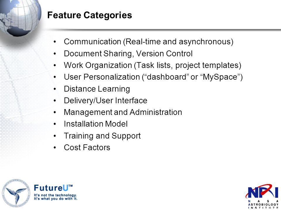 Feature Categories Communication (Real-time and asynchronous) Document Sharing, Version Control Work Organization (Task lists, project templates) User Personalization ( dashboard or MySpace ) Distance Learning Delivery/User Interface Management and Administration Installation Model Training and Support Cost Factors