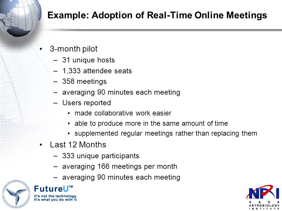 32 Example: Adoption of Real-Time Online Meetings 3-month pilot –31 unique hosts –1,333 attendee seats –358 meetings –averaging 90 minutes each meeting –Users reported made collaborative work easier able to produce more in the same amount of time supplemented regular meetings rather than replacing them Last 12 Months –333 unique participants –averaging 166 meetings per month –averaging 90 minutes each meeting