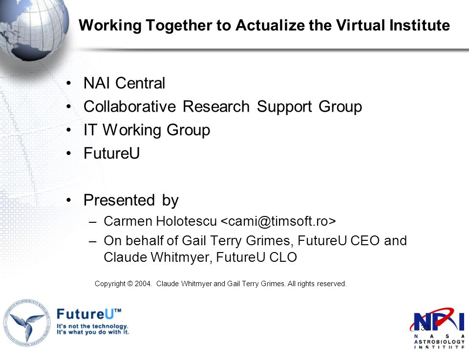 33 Working Together to Actualize the Virtual Institute NAI Central Collaborative Research Support Group IT Working Group FutureU Presented by –Carmen Holotescu –On behalf of Gail Terry Grimes, FutureU CEO and Claude Whitmyer, FutureU CLO Copyright © 2004.