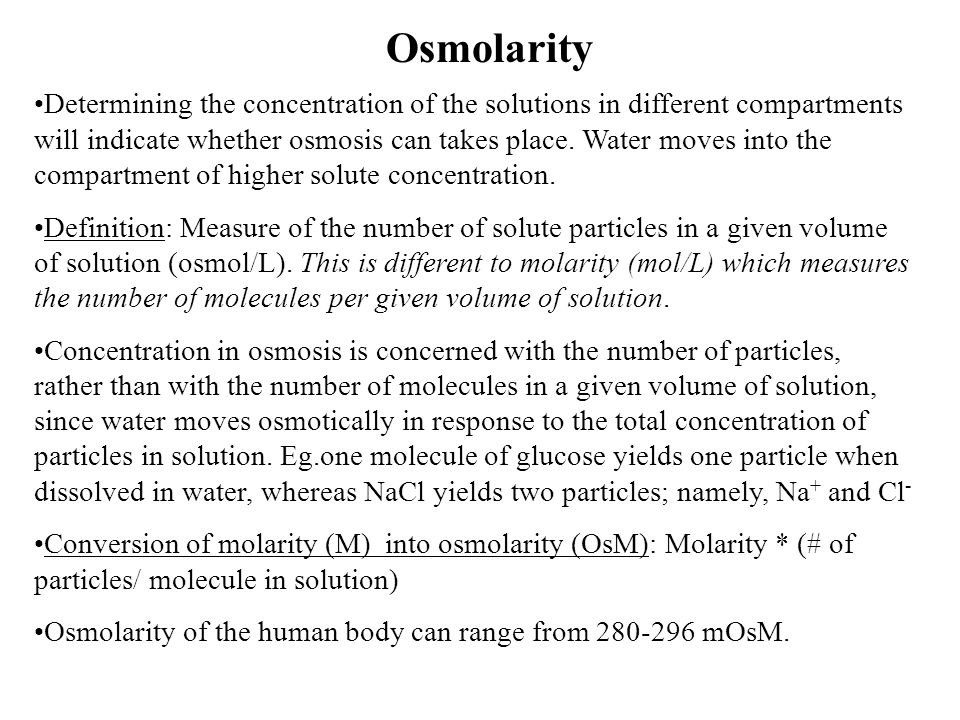 Osmolarity Determining the concentration of the solutions in different compartments will indicate whether osmosis can takes place. Water moves into th